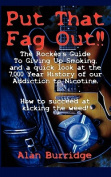 Put That Fag Out! the Rocker's Guide to Giving Up Smoking, and a Quick Look at the 7,000 Year History of Our Addiction to Nicotine.