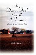 Any Damn Fool Can Be A Farmer