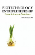 Biotechnology Entrepreneurship from Science to Solutions -- Start-up, Company Formation and Organization, Team, Intellectual Property, Financing, Partnering, Licensing and Technology Transfer, Regulatory Affairs, Reimbursement, Exit