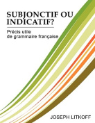 Subjonctif Ou Indicatif? Prcis Utile de Grammaire Franaise