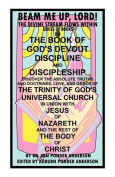 THE Book of God's Devout Discipline and Discipleship Discover the Absolute Truths and Doctrines, Love, and Grace of the Trinity of God's Universal Church in Union with Jesus of Nazareth and the Rest of the Body of Christ