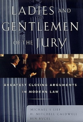 Ladies and Gentlemen of the Jury: Greatest Closing Arguments in Modern Law, Michael S Lief; H. Mitchell Caldwell; Ben Bycel