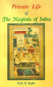 Private Life of the Mughals of India