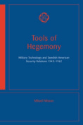 Tools of Hegemony - Military Technology and Swedish-American Security Relations, 1945-1962