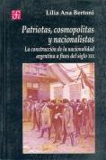 Patriotas, Cosmopolitas Y Nacionalistas. La Construccion De La Nacionalidad Argentina a Fines Del Siglo XIX