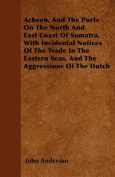 Acheen, and the Ports on the North and East Coast of Sumatra, with Incidental Notices of the Trade in the Eastern Seas, and the Aggressions of the Dut