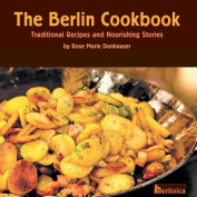 The Berlin Cookbook. Traditional Recipes and Nourishing Stories. the First and Only Cookbook from Berlin, Germany