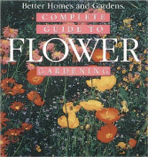 Complete Guide to Flower Gardening (Better Homes & Gardens
