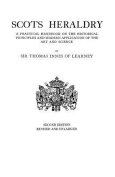 Scots Heraldry. a Practical Handbook on the Historical Principles and Modern Application of the Art and Science