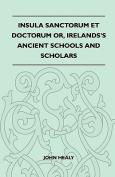 Insula Sanctorum Et Doctorum Or, Ireland's Ancient Schools and Scholars
