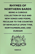 Rhymes of Northern Bards - Being a Curious Collection of Old and New Songs and Poems, Peculiar to the Counties of Newcastle Upon Tyne, Northumberland,