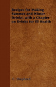 Recipes for Making Summer and Winter Drinks, with a Chapter on Drinks for Ill Health