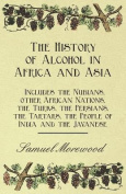 The History of Alcohol in Africa and Asia - Includes the Nubians, Other African Nations, the Turks, the Persians, the Tartars, the People of India and