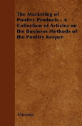 The Marketing of Poultry Products - A Collection of Articles on the Business Methods of the Poultry Keeper