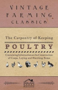 The Carpentry of Keeping Poultry - Containing Information on the Construction of Coops, Laying and Hatching Boxes