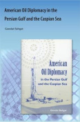 American Oil Diplomacy in the Persian Gulf and the Caspian Sea