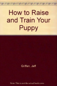 How to Raise and Train Your Puppy