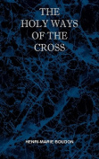 The Holy Ways of the Cross or a Short Treatise on the Various Trials and Afflictions, Interior and Exterior to Which the Spiritual Life Is Subject