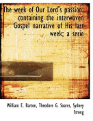 The Week of Our Lord's Passion; Containing the Interwoven Gospel Narrative of His Last Week; A Serie