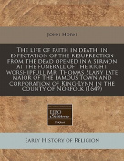 The Life of Faith in Death, in Expectation of the Resurrection from the Dead Opened in a Sermon at the Funerall of the Right Worshipfull Mr. Thomas Slany Late Maior of the Famous Town and Corporation of King-Lynn in the County of Norfolk