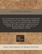 An Auncient Historie and Exquisite Chronicle of the Romanes Warres, Both Ciuile and Foren Written in Greeke by the Noble Orator and Historiographer, Appian of Alexandria