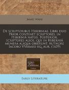 de Scriptoribus Hiberniae. Libri Duo Prior Continet Scriptores, in Hibernia Natos. Posterior, Scriptores Alios, Qui in Hibernia Munera Aliqua Obierunt. Authore Iacobo Vvaraeo Eq. Aur.  [LAT]