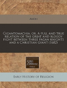 Gigantomachia, Or, a Full and True Relation of the Great and Bloody Fight Between Three Pagan Knights and a Christian Gyant