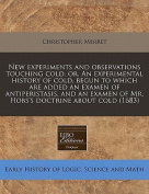 New Experiments and Observations Touching Cold, Or, an Experimental History of Cold, Begun to Which Are Added an Examen of Antiperistasis, and an Exam