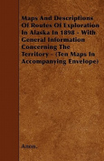 Maps And Descriptions Of Routes Of Exploration In Alaska In 1898 - With General Information Concerning The Territory -