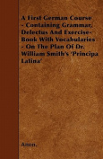 A First German Course - Containing Grammar, Delectus and Exercise-Book with Vocabularies - On the Plan of Dr. William Smith's 'Principa Latina'