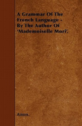 A Grammar of the French Language - By the Author of 'Mademoiselle Mori'.