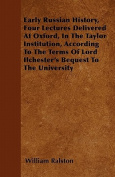 Early Russian History, Four Lectures Delivered at Oxford, in the Taylor Institution, According to the Terms of Lord Ilchester's Bequest to the Univers