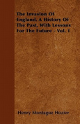 The Invasion of England. a History of the Past, with Lessons for the Future - Vol. 1