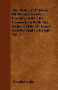 The History of Jesus of Nazara, Freely Investigated in Its Connection with the National Life of Israel, and Related in Detail - Vol. I