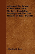A Manual for Young Ladies, with Hints on Love, Courtship, Marriage and the True Objects of Life - Part III.