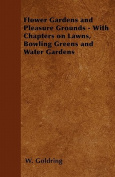 Flower Gardens and Pleasure Grounds - With Chapters on Lawns, Bowling Greens and Water Gardens