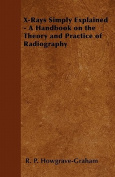 X-Rays Simply Explained - A Handbook on the Theory and Practice of Radiography