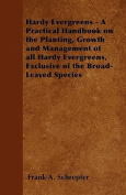 Hardy Evergreens - A Practical Handbook on the Planting, Growth and Management of All Hardy Evergreens, Exclusive of the Broad-Leaved Species