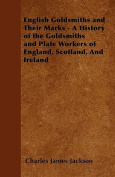 English Goldsmiths and Their Marks - A History of the Goldsmiths and Plate Workers of England, Scotland, and Ireland