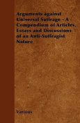 Arguments Against Universal Suffrage - A Compendium of Articles, Essays and Discussions of an Anti-Suffragist Nature