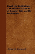 Rural Life Institutions - An Historic Account of Country Life and Its Institutions