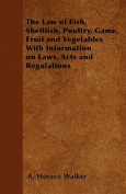 The Law of Fish, Shellfish, Poultry, Game, Fruit and Vegetables with Information on Laws, Acts and Regulations
