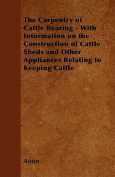 The Carpentry of Cattle Rearing - With Information on the Construction of Cattle Sheds and Other Appliances Relating to Keeping Cattle
