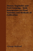 Flower, Vegetable and Fruit Growing - With Information on Plant Varieties and Methods of Cultivation