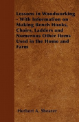 Lessons in Woodworking - With Information on Making Bench Hooks, Chairs, Ladders and Numerous Other Items Used in the Home and Farm