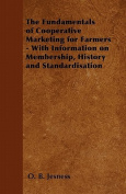 The Fundamentals of Cooperative Marketing for Farmers - With Information on Membership, History and Standardisation