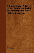 A Collection of Articles on Fermentation During the Brewing and Wine Making Processes
