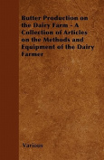 Butter Production on the Dairy Farm - A Collection of Articles on the Methods and Equipment of the Dairy Farmer