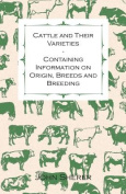 Cattle and Their Varieties - Containing Information on Origin, Breeds and Breeding