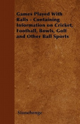 Games Played with Balls - Containing Information on Cricket, Football, Bowls, Golf and Other Ball Sports